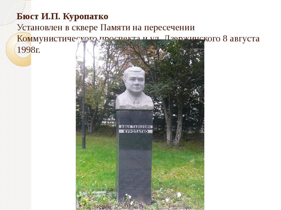 Бюст И.П. Куропатко Установлен в сквере Памяти на пересечении Коммунистическо...