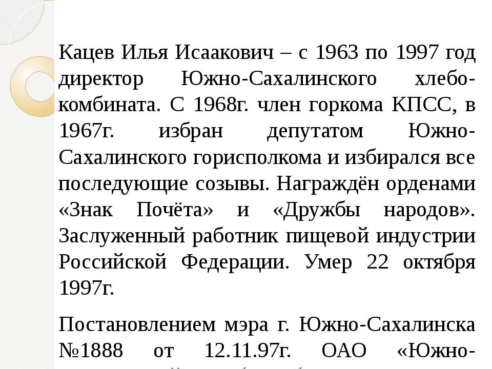 Кацев Илья Исаакович – с 1963 по 1997 год директор Южно-Сахалинского хлебо-ко...