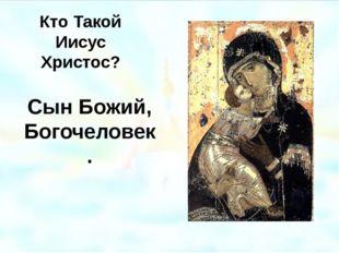 Кто Такой Иисус Христос? Сын Божий, Богочеловек. Владимирская икона Божией Ма