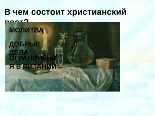 В чем состоит христианский пост? МОЛИТВА ДОБРЫЕ ДЕЛА ОГРАНИЧЕНИЯ В ПИТАНИИ Фе