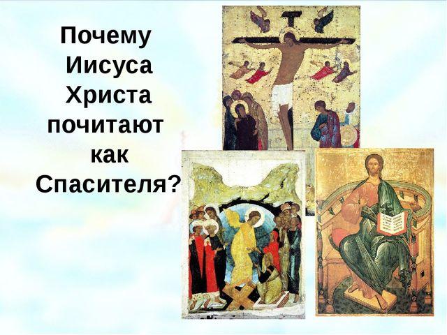 Почему Иисуса Христа почитают как Спасителя? Иконы: 1.Распятие. Дионисий, 150...