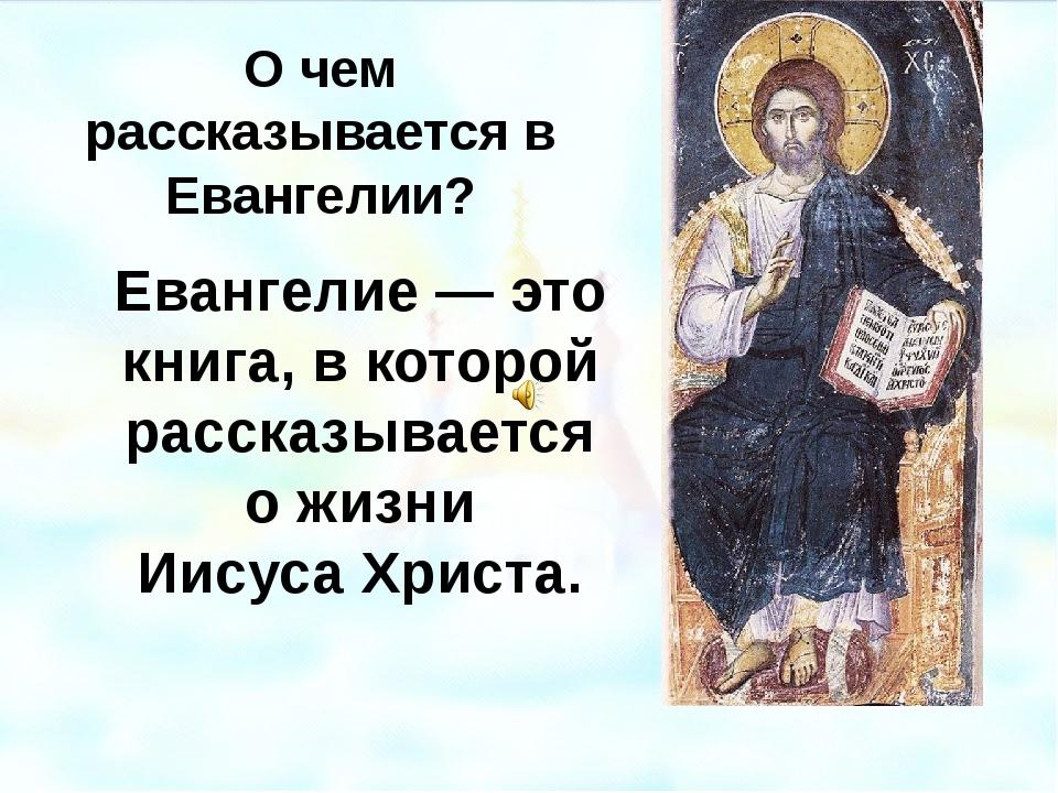 О чем рассказывается в Евангелии? Евангелие — это книга, в которой рассказыва...