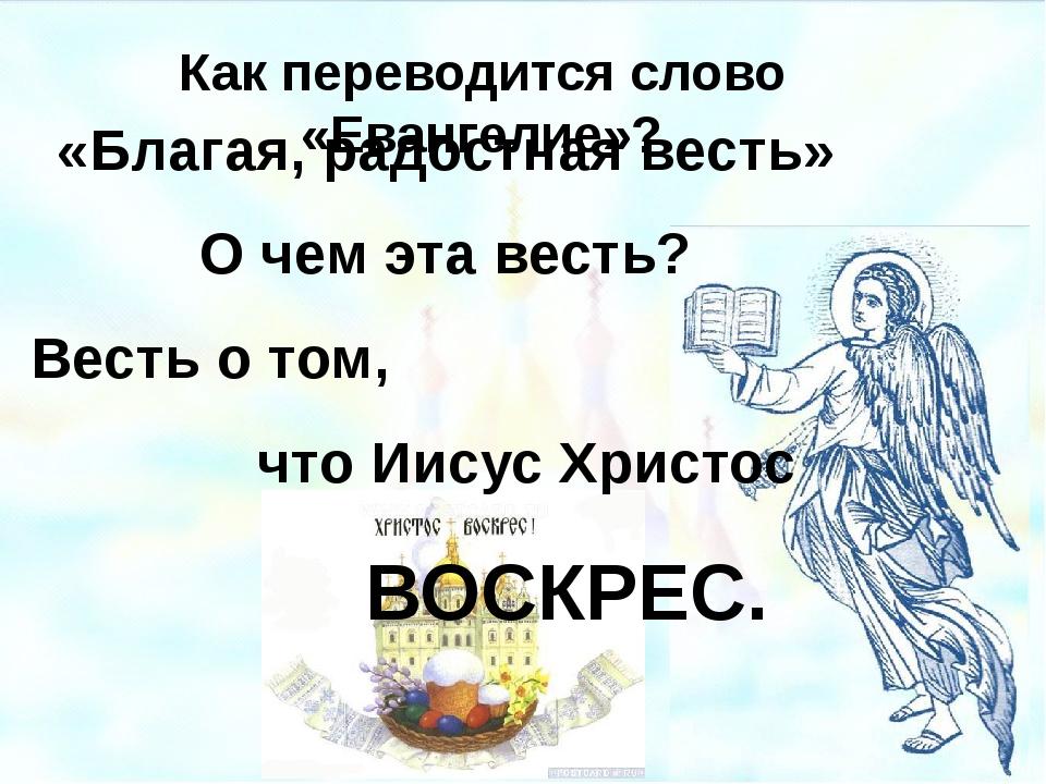 Как переводится слово «Евангелие»? «Благая, радостная весть» О чем эта весть?...