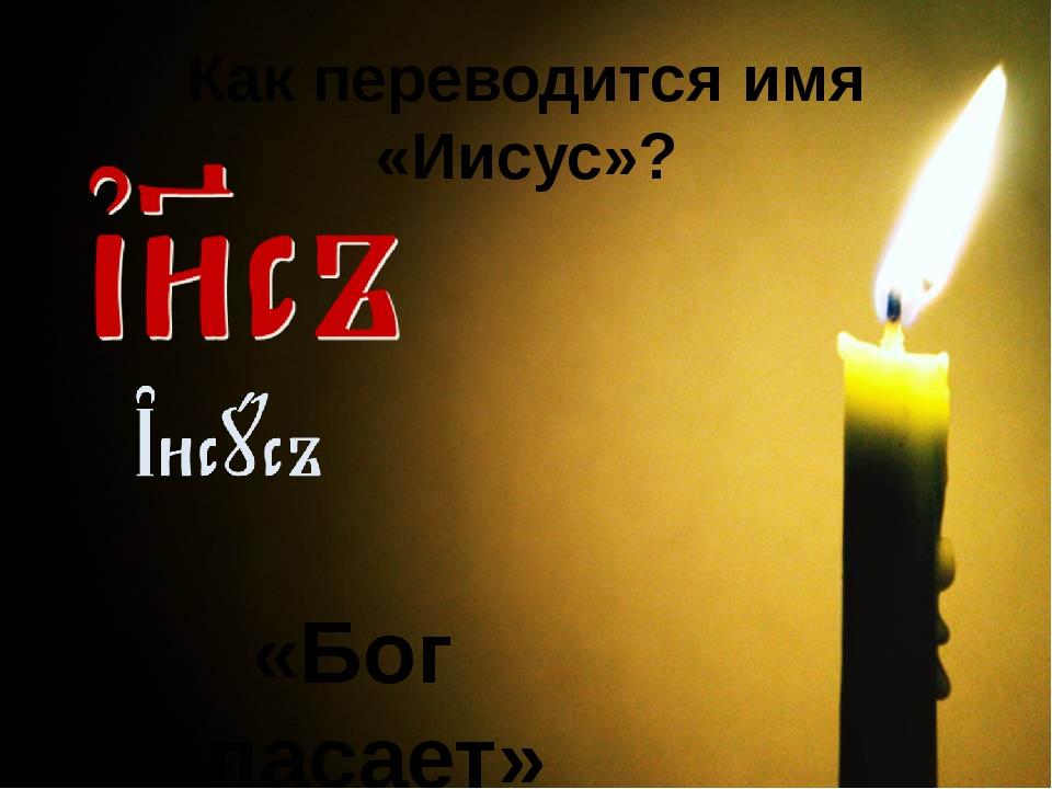«Бог спасает» Как переводится имя «Иисус»? Изображение: www.photosight.ru
