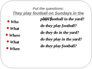 Put the questions: They play football on Sundays in the yard. Who What Where