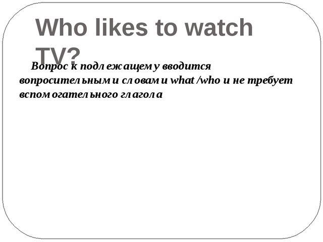 Who likes to watch TV? Вопрос к подлежащему вводится вопросительными словами...