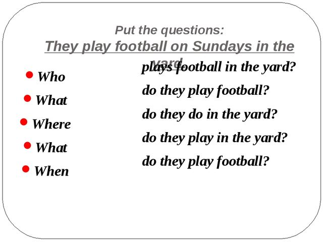 Put the questions: They play football on Sundays in the yard. Who What Where...