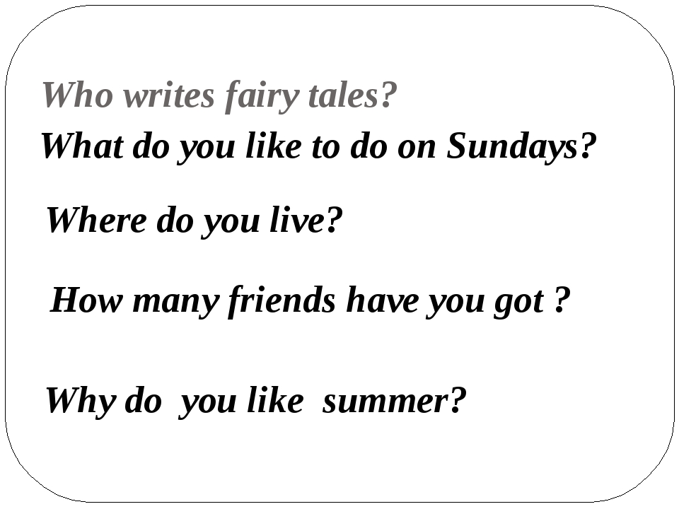 Who writes fairy tales? What do you like to do on Sundays? Where do you live...