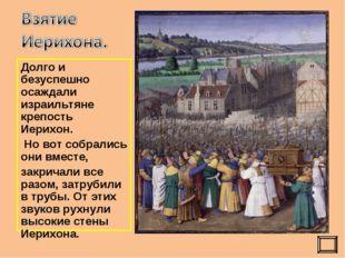 Долго и безуспешно осаждали израильтяне крепость Иерихон. Но вот собрались он
