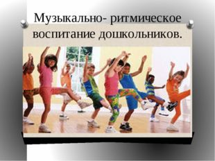 Музыкально- ритмическое воспитание дошкольников.