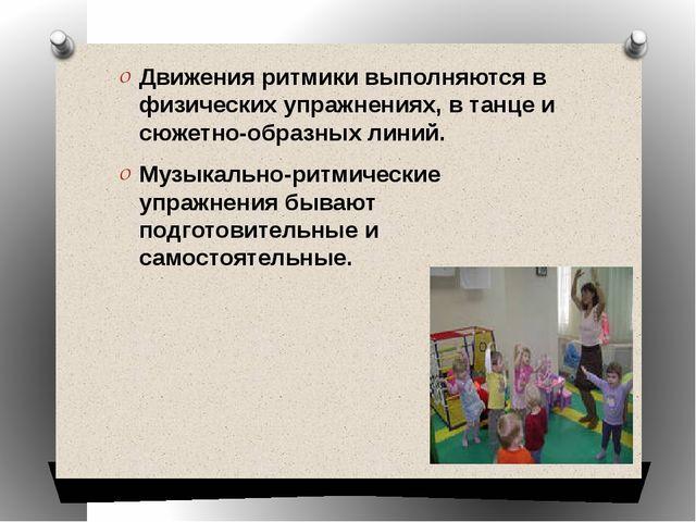 Движения ритмики выполняются в физических упражнениях, в танце и сюжетно-обра...