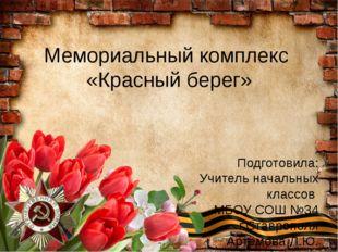 Мемориальный комплекс «Красный берег» Подготовила: Учитель начальных классов