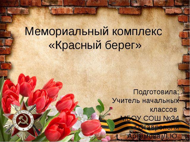 Мемориальный комплекс «Красный берег» Подготовила: Учитель начальных классов...