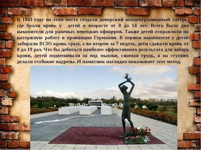 В 1943 году на этом месте создали донорский концентрационный лагерь, где брал...