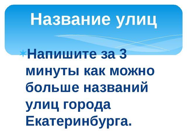 Напишите за 3 минуты как можно больше названий улиц города Екатеринбурга. Наз...