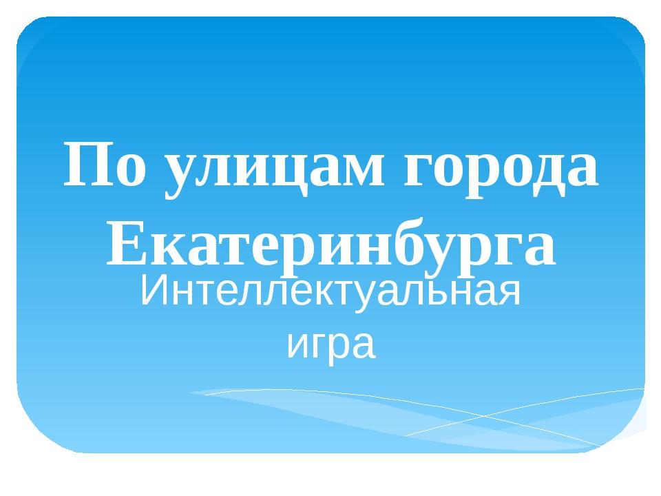 По улицам города Екатеринбурга Интеллектуальная игра