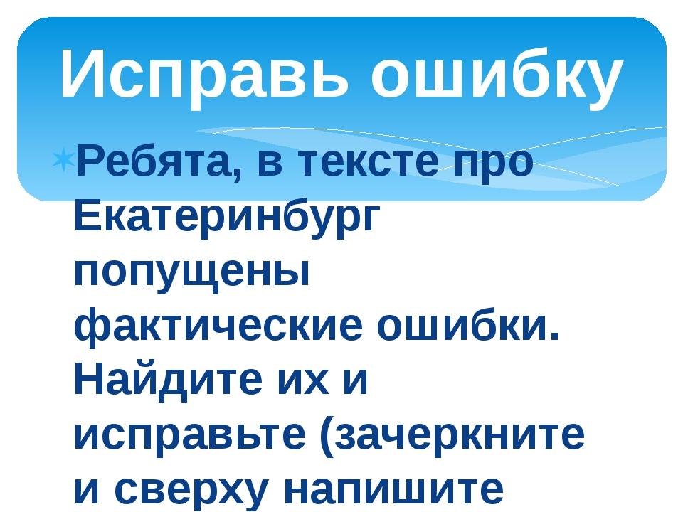 Ребята, в тексте про Екатеринбург попущены фактические ошибки. Найдите их и и...