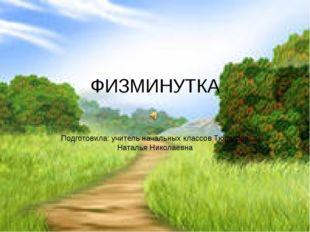 ФИЗМИНУТКА Подготовила: учитель начальных классов Тюрикова Наталья Николаевна