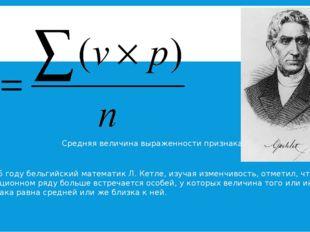 В 1835 году бельгийский математик Л. Кетле, изучая изменчивость, отметил, чт