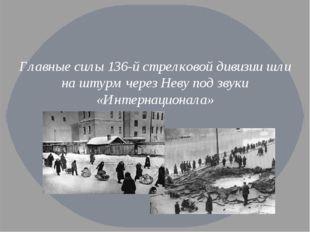 Главные силы 136-й стрелковой дивизии шли на штурм через Неву под звуки «Инт