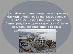 Разработка плана операции по прорыву блокады Ленинграда началась осенью 1942