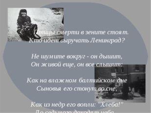 Птицы смерти в зените стоят. Кто идет выручать Ленинград? Не шумите вокруг -