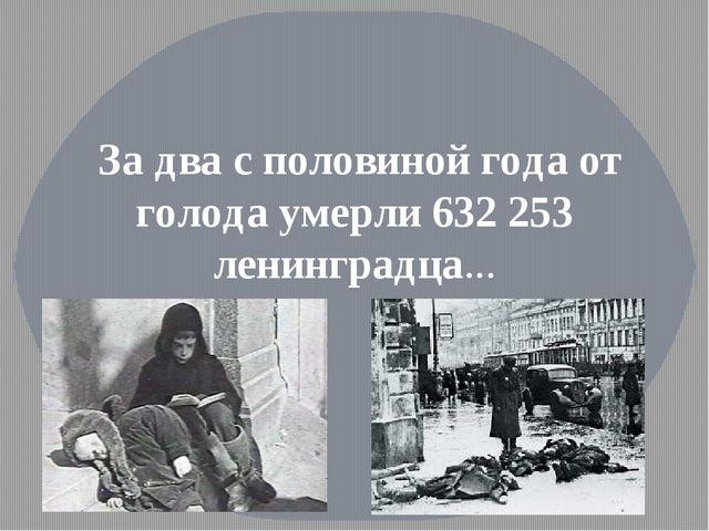 За два с половиной года от голода умерли 632 253 ленинградца…
