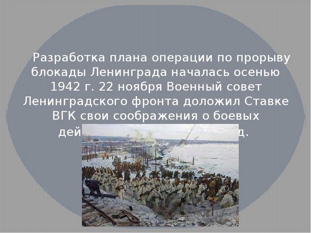 Разработка плана операции по прорыву блокады Ленинграда началась осенью 1942...