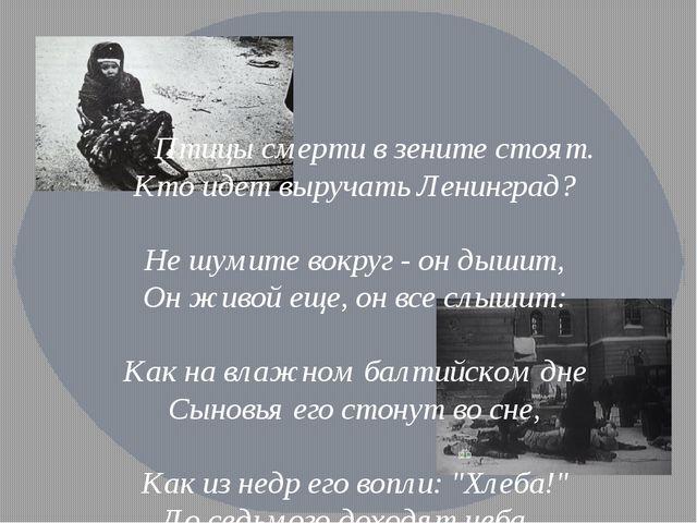 Птицы смерти в зените стоят. Кто идет выручать Ленинград? Не шумите вокруг -...