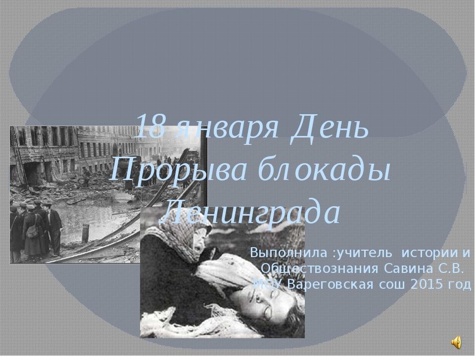 18 января День Прорыва блокады Ленинграда Выполнила :учитель истории и Общест...