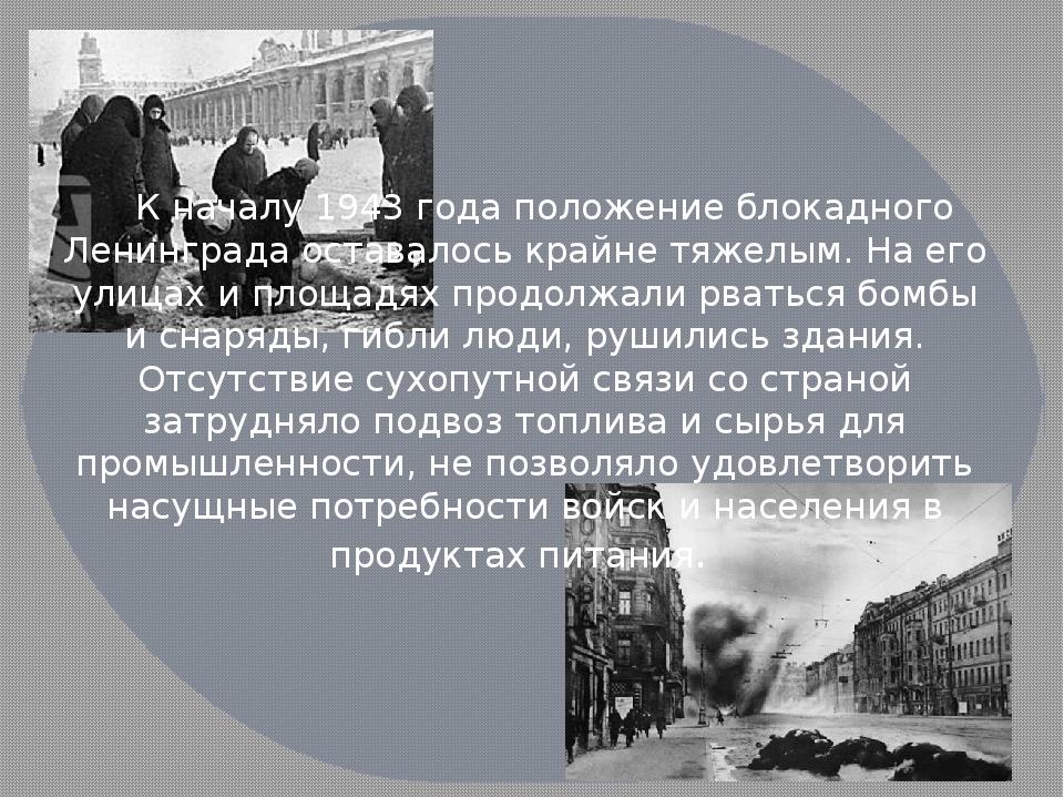 К началу 1943 года положение блокадного Ленинграда оставалось крайне тяжелым...