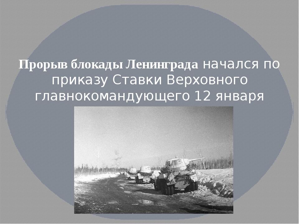 Прорыв блокады Ленинграданачался по приказу Ставки Верховного главнокоманду...