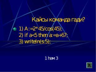 Кайсы команда гади? 1) A:=2*45/cos(45); 2) if a