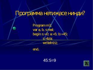 Program m1; var a, b, s:real; begin s:=0; a:=5; b:=45; s:=b/a; writeln(s); e
