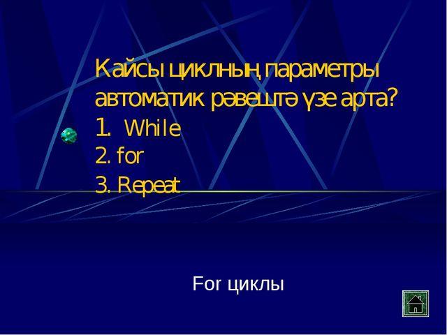 Кайсы циклның параметры автоматик рәвештә үзе арта? 1. While 2. for 3. Repeat...