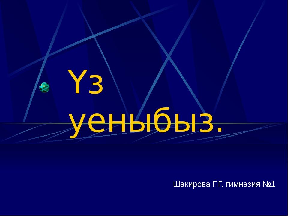Үз уеныбыз. Шакирова Г.Г. гимназия №1