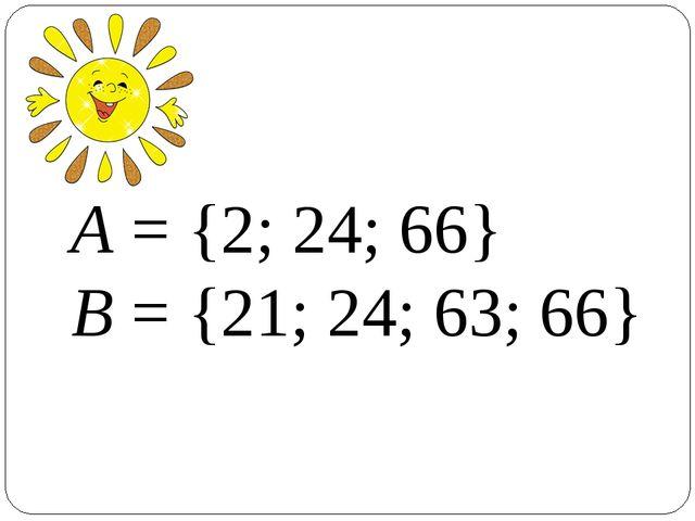 А = {2; 24; 66} В = {21; 24; 63; 66}