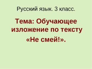 Русский язык. 3 класс. Тема: Обучающее изложение по тексту «Не смей!».