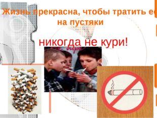Жизнь прекрасна, чтобы тратить её на пустяки никогда не кури!