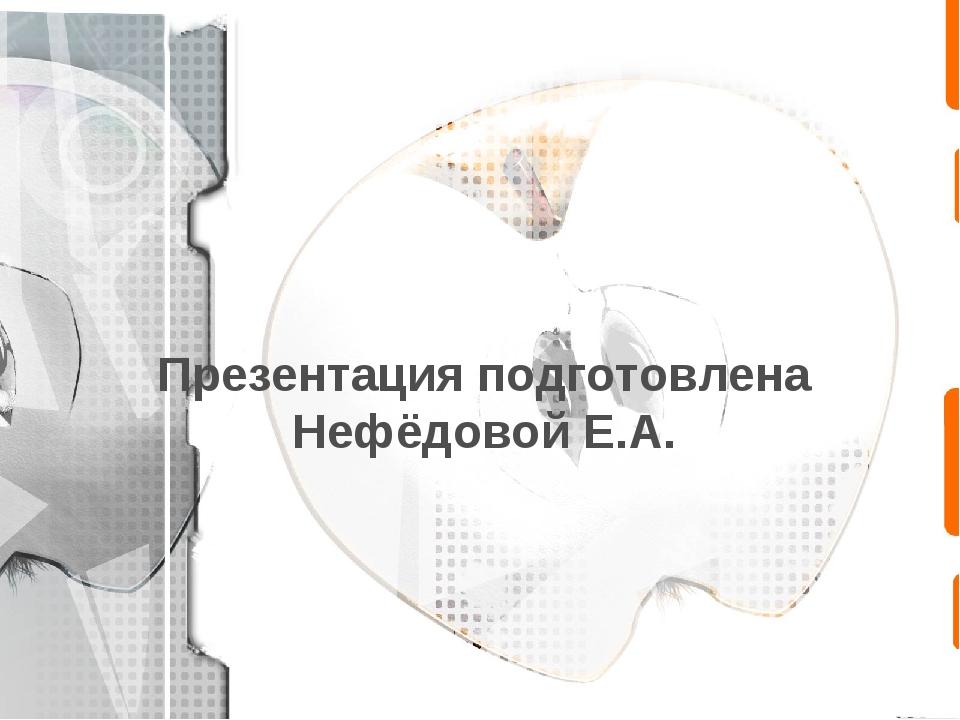 Презентация подготовлена Нефёдовой Е.А.