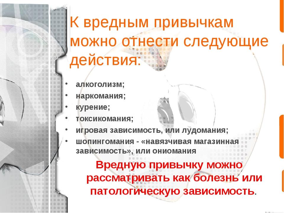 К вредным привычкам можно отнести следующие действия: алкоголизм; наркомания;...