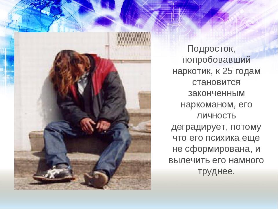 Подросток, попробовавший наркотик, к 25 годам становится законченным наркоман...