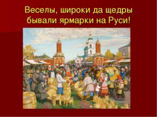 Веселы, широки да щедры бывали ярмарки на Руси!