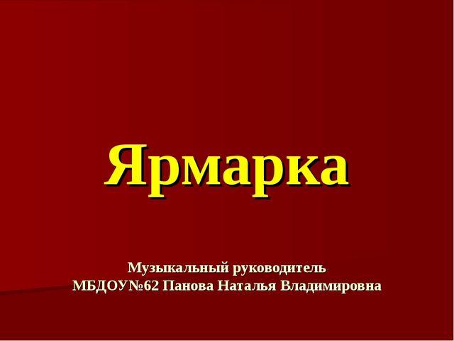 Ярмарка Музыкальный руководитель МБДОУ№62 Панова Наталья Владимировна