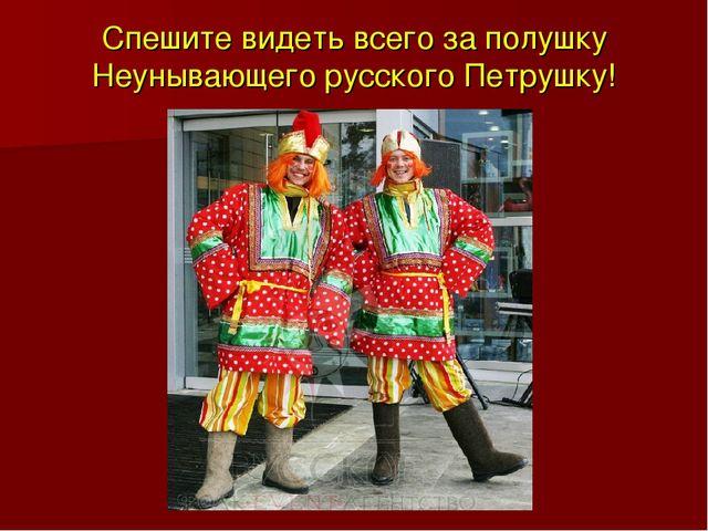 Спешите видеть всего за полушку Неунывающего русского Петрушку!