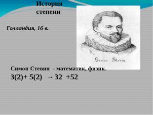 Голландия, 16 в. Симон Стевин - математик, физик. 3(2)+ 5(2) → 32 +52 История