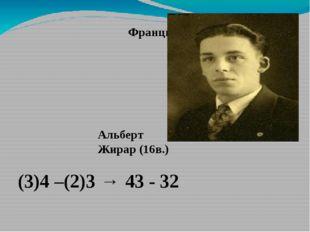 Франция, 16в. (3)4 –(2)3 → 43 - 32 Альберт Жирар (16в.)