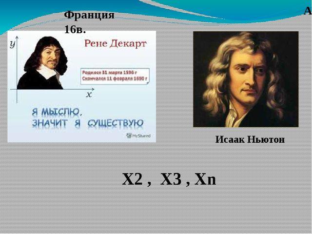 Х2 , Х3 , Хn Исаак Ньютон Англия 16в. Франция 16в. Исаак Ньютон
