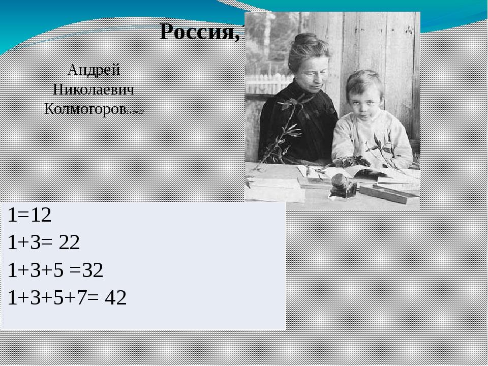 Россия,19-20вв. Андрей Николаевич Колмогоров1+3=22 1=12 1+3= 22 1+3+5 =32 1+3...