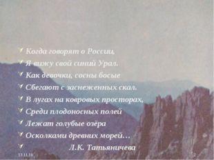 * * Когда говорят о России, Я вижу свой синий Урал. Как девочки, сосны босые
